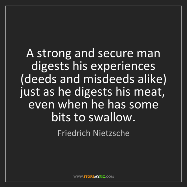 Friedrich Nietzsche: A strong and secure man digests his experiences (deeds...