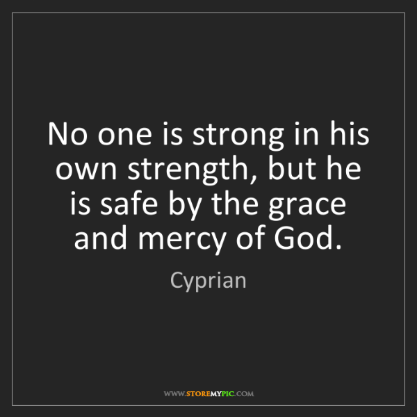 Cyprian: No one is strong in his own strength, but he is safe...