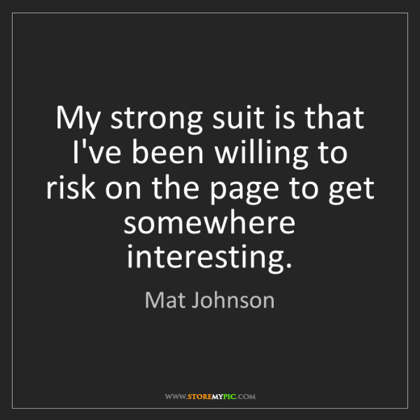 Mat Johnson: My strong suit is that I've been willing to risk on the...
