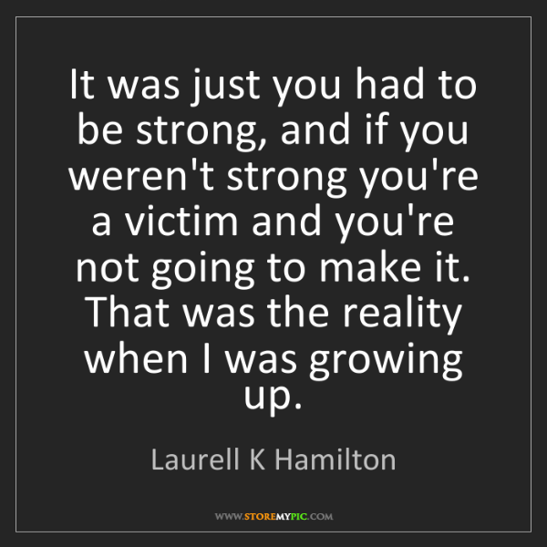 Laurell K Hamilton: It was just you had to be strong, and if you weren't...