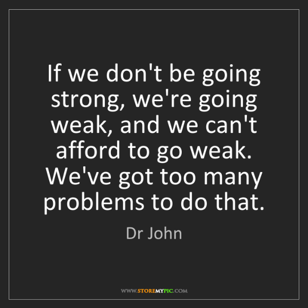 Dr John: If we don't be going strong, we're going weak, and we...