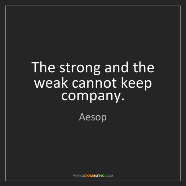 Aesop: The strong and the weak cannot keep company.