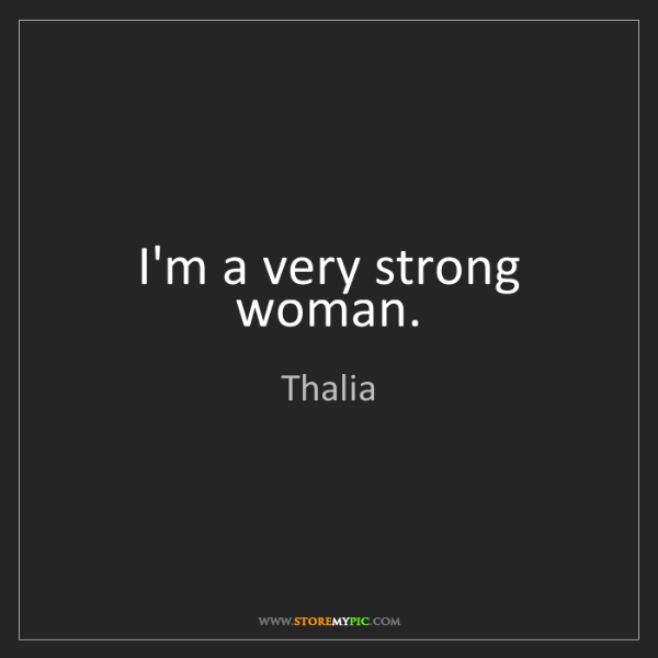 Thalia: I'm a very strong woman.