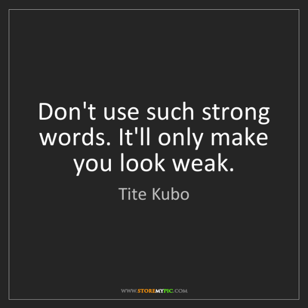 Tite Kubo: Don't use such strong words. It'll only make you look...