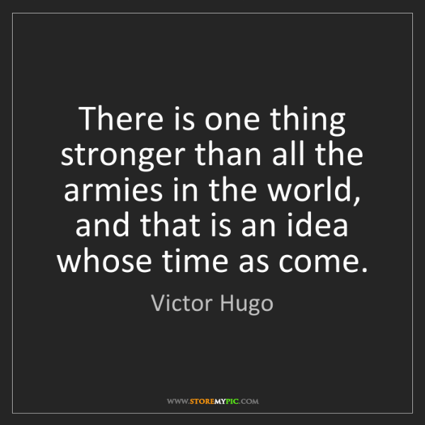Victor Hugo: There is one thing stronger than all the armies in the...