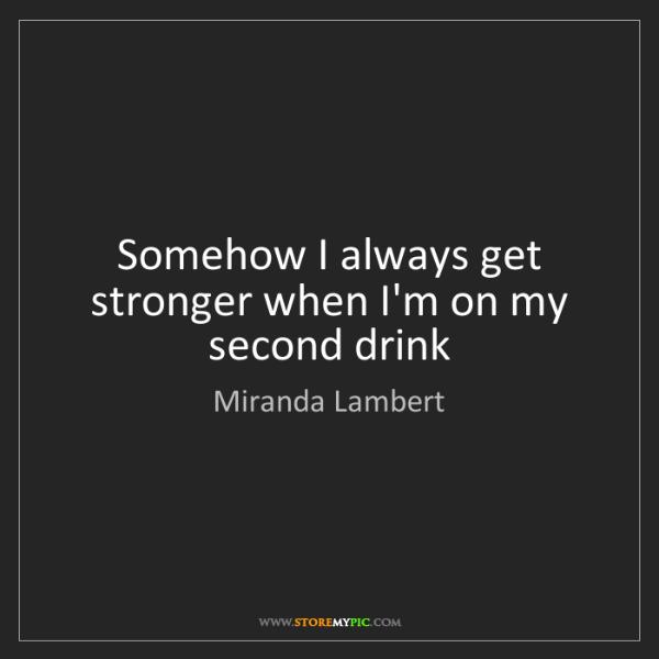 Miranda Lambert: Somehow I always get stronger when I'm on my second drink