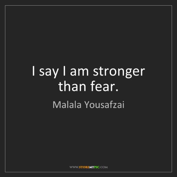 Malala Yousafzai: I say I am stronger than fear.