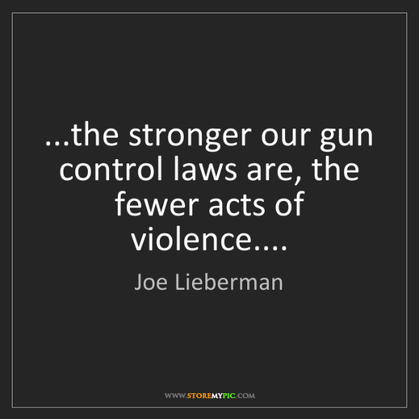 Joe Lieberman: ...the stronger our gun control laws are, the fewer acts...