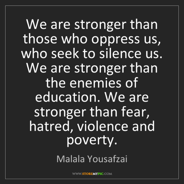 Malala Yousafzai: We are stronger than those who oppress us, who seek to...