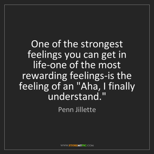 Penn Jillette: One of the strongest feelings you can get in life-one...