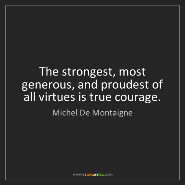 Michel De Montaigne: The strongest, most generous, and proudest of all virtues...