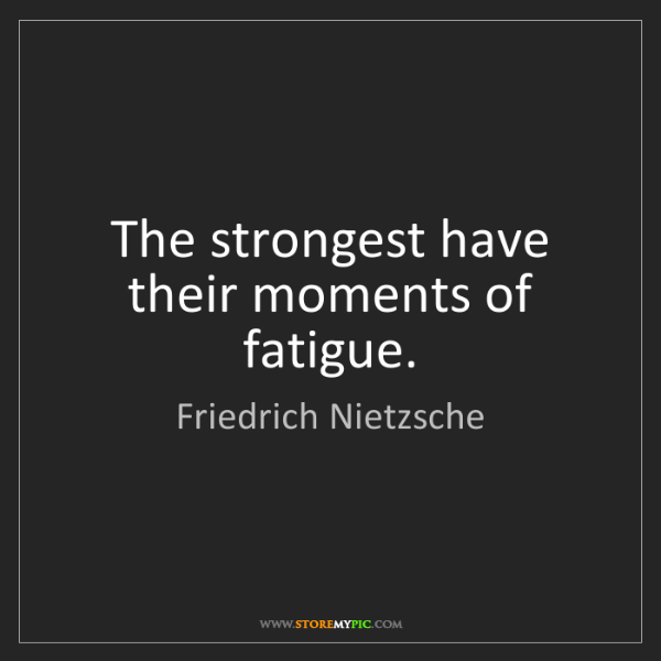 Friedrich Nietzsche: The strongest have their moments of fatigue.