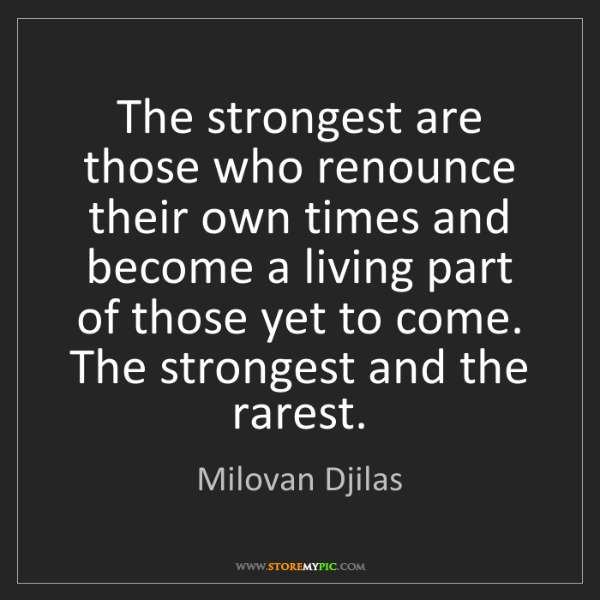 Milovan Djilas: The strongest are those who renounce their own times...