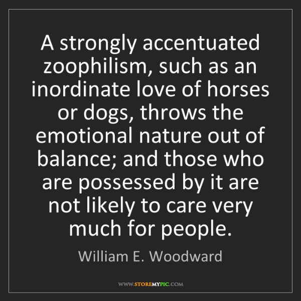 William E. Woodward: A strongly accentuated zoophilism, such as an inordinate...
