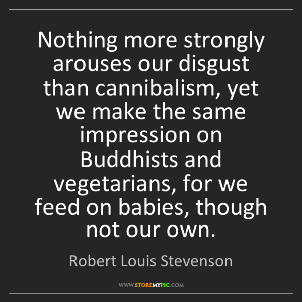 Robert Louis Stevenson: Nothing more strongly arouses our disgust than cannibalism,...