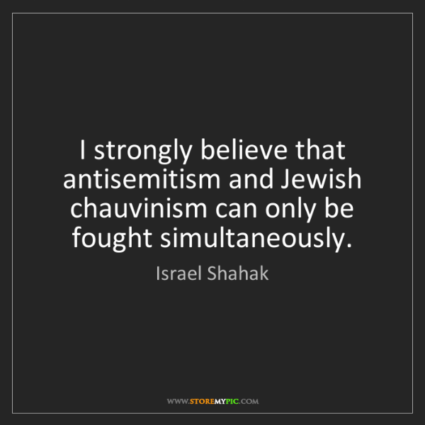 Israel Shahak: I strongly believe that antisemitism and Jewish chauvinism...