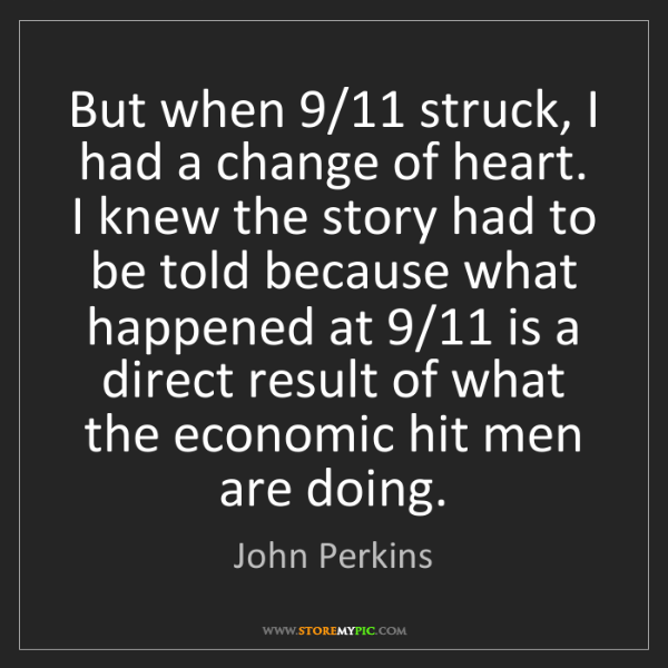 John Perkins: But when 9/11 struck, I had a change of heart. I knew...