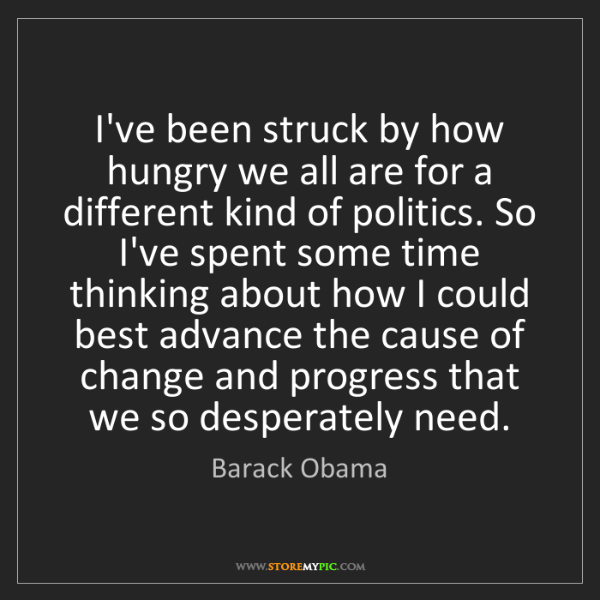 Barack Obama: I've been struck by how hungry we all are for a different...