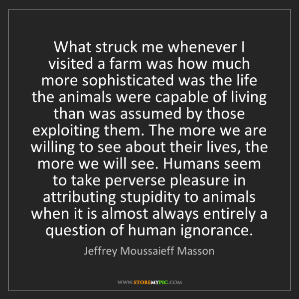 Jeffrey Moussaieff Masson: What struck me whenever I visited a farm was how much...