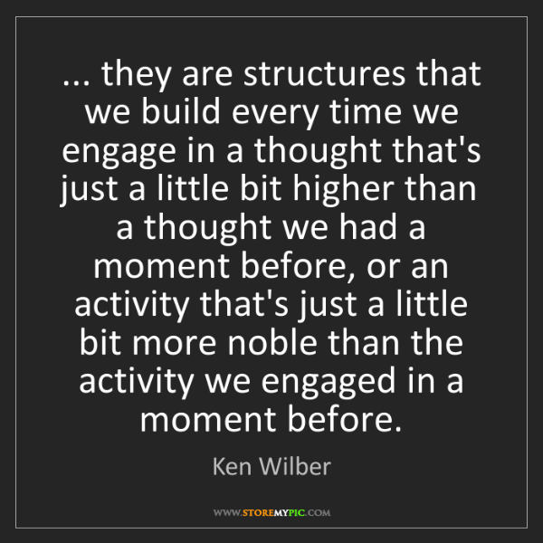 Ken Wilber: ... they are structures that we build every time we engage...