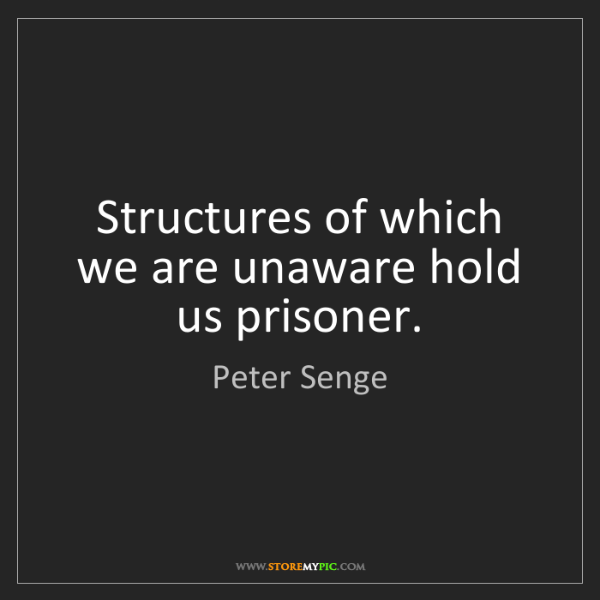 Peter Senge: Structures of which we are unaware hold us prisoner.