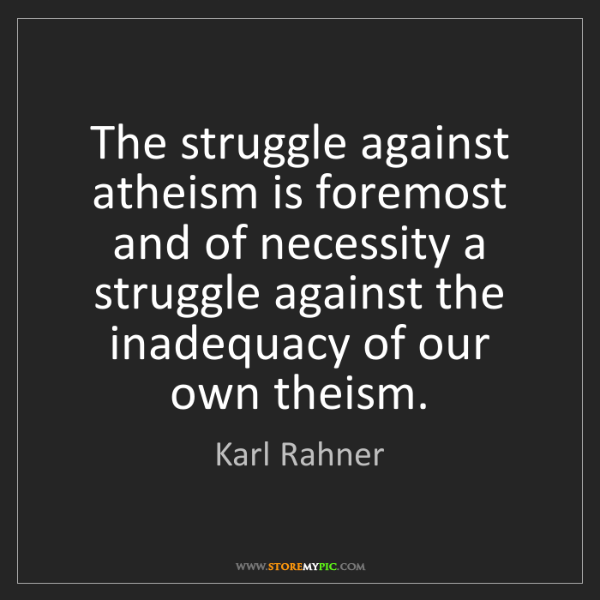 Karl Rahner: The struggle against atheism is foremost and of necessity...
