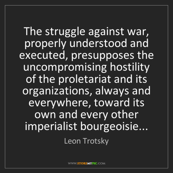 Leon Trotsky: The struggle against war, properly understood and executed,...