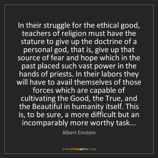 Albert Einstein: In their struggle for the ethical good, teachers of religion...
