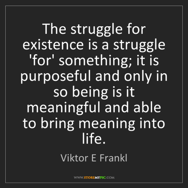 Viktor E Frankl: The struggle for existence is a struggle 'for' something;...
