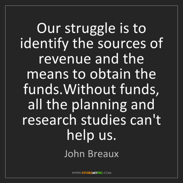 John Breaux: Our struggle is to identify the sources of revenue and...