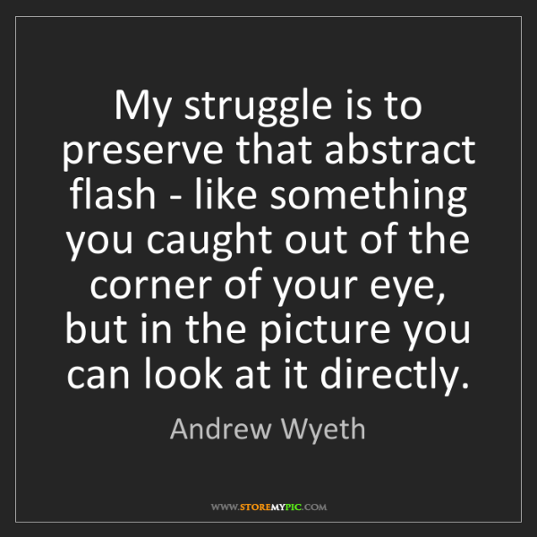 Andrew Wyeth: My struggle is to preserve that abstract flash - like...