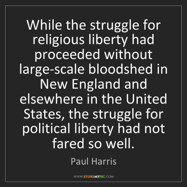 Paul Harris: While the struggle for religious liberty had proceeded...