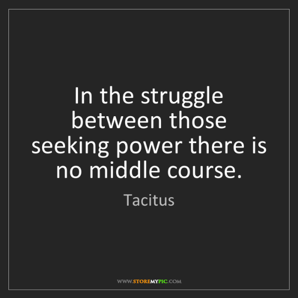 Tacitus: In the struggle between those seeking power there is...