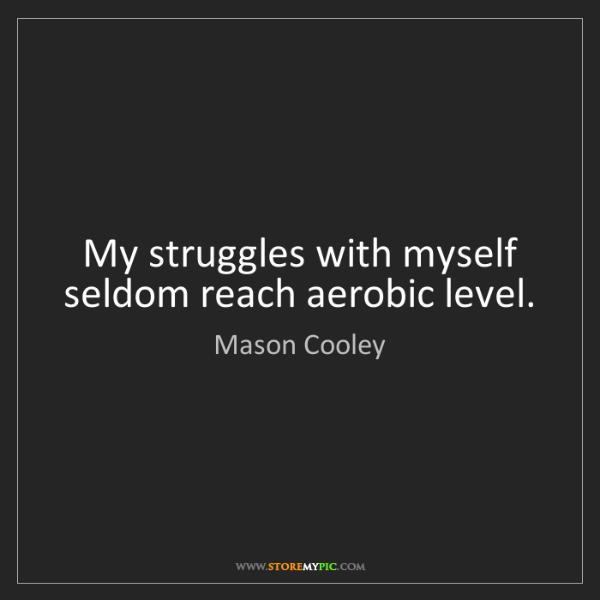 Mason Cooley: My struggles with myself seldom reach aerobic level.