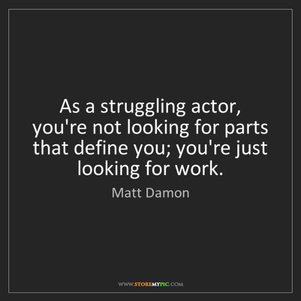 Matt Damon: As a struggling actor, you're not looking for parts that...