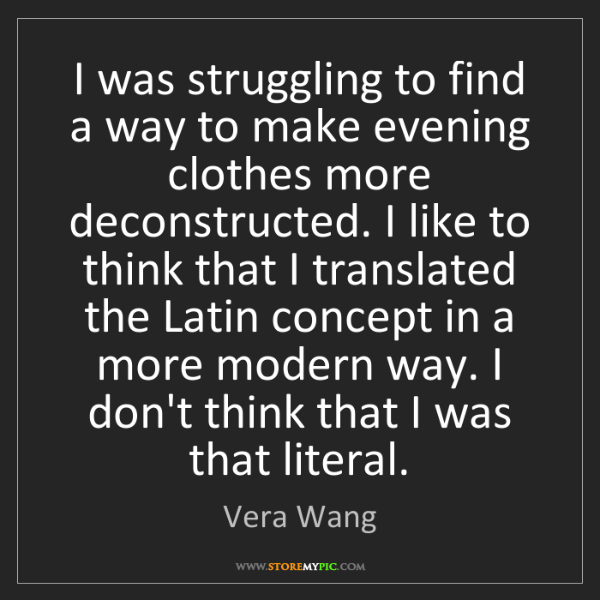 Vera Wang: I was struggling to find a way to make evening clothes...