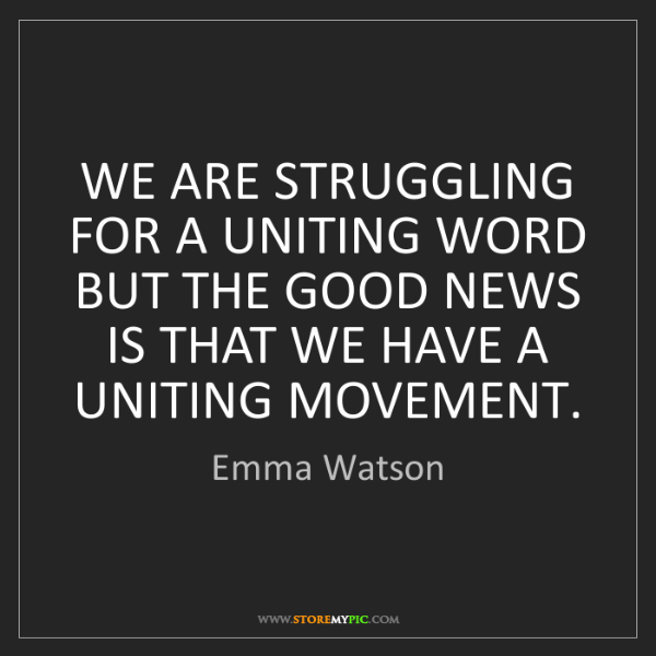 Emma Watson: WE ARE STRUGGLING FOR A UNITING WORD BUT THE GOOD NEWS...