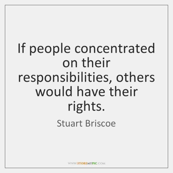 If people concentrated on their responsibilities, others would have their rights.