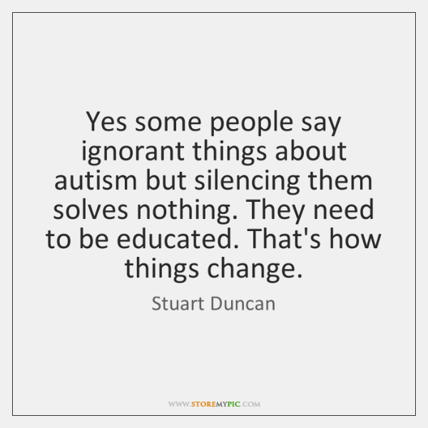Yes some people say ignorant things about autism but silencing them solves ...