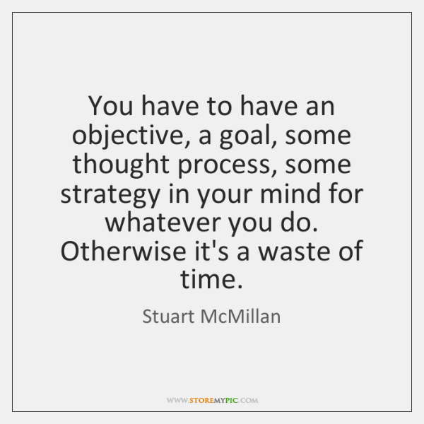 You have to have an objective, a goal, some thought process, some ...