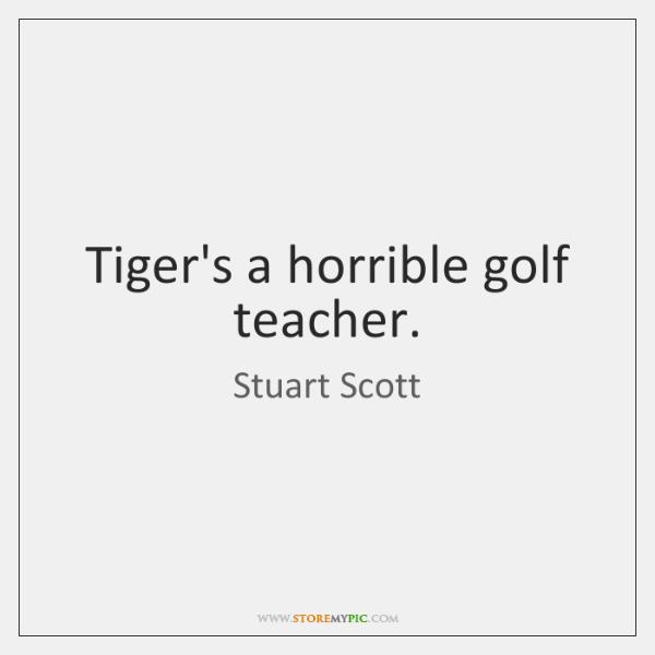 Tiger's a horrible golf teacher.