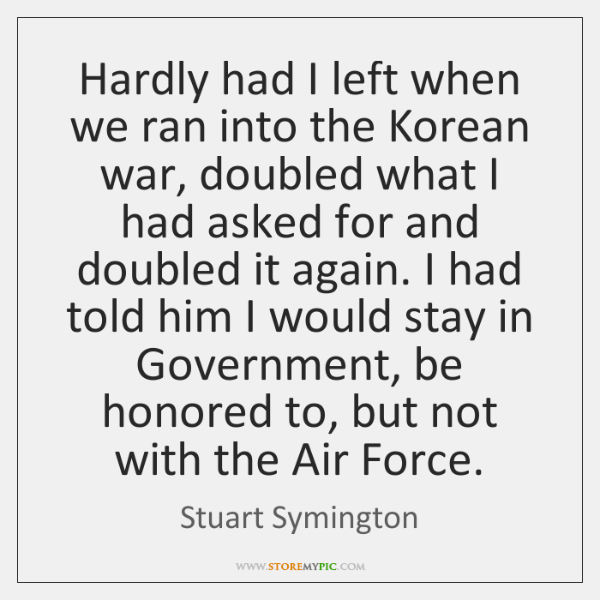 Hardly had I left when we ran into the Korean war, doubled ...