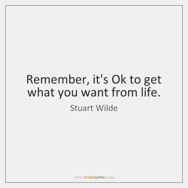 Remember, it's Ok to get what you want from life.