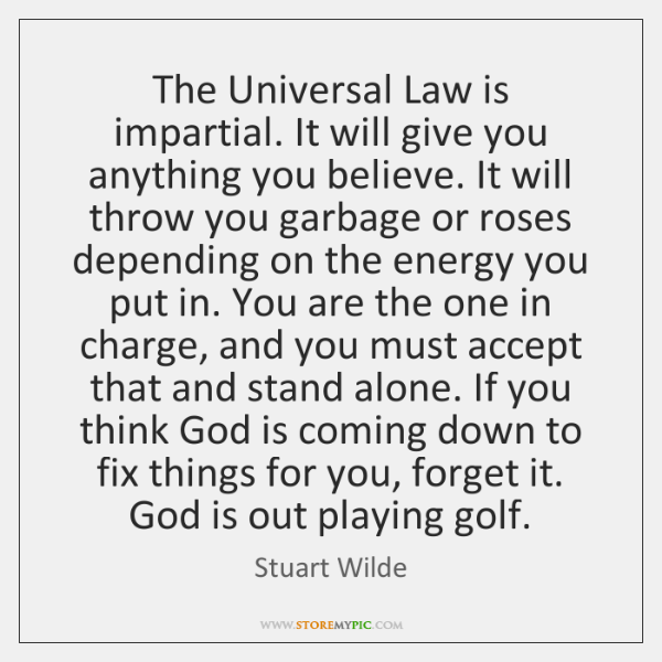 The Universal Law is impartial. It will give you anything you believe. ...