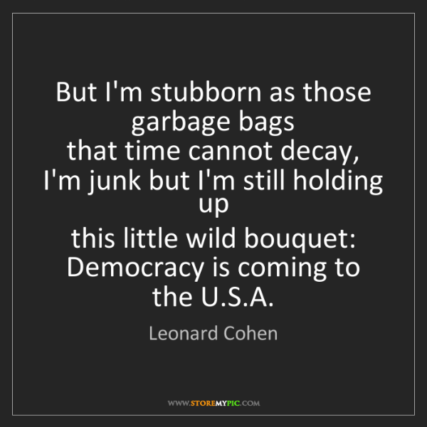 Leonard Cohen: But I'm stubborn as those garbage bags   that time cannot...