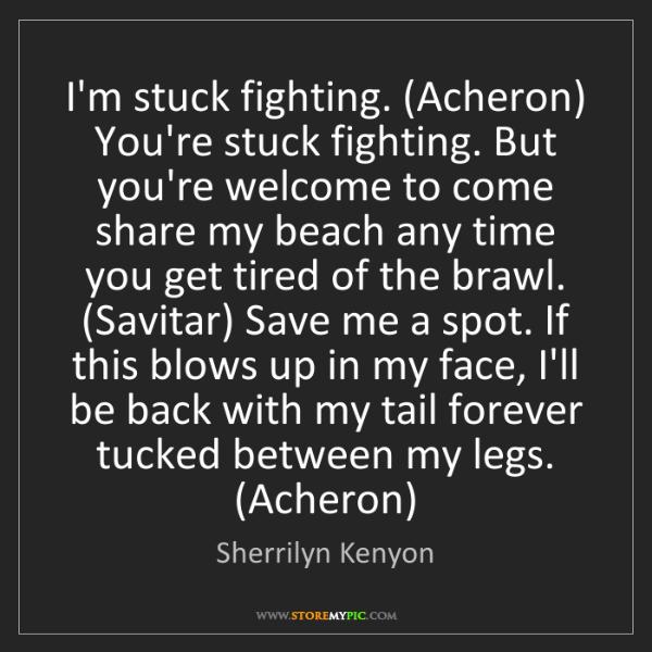 Sherrilyn Kenyon: I'm stuck fighting. (Acheron) You're stuck fighting....