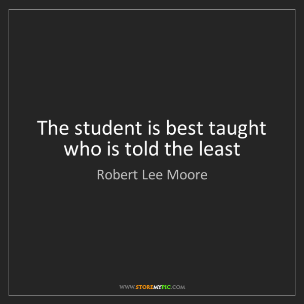 Robert Lee Moore: The student is best taught who is told the least