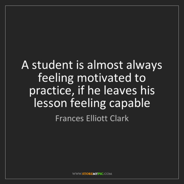 Frances Elliott Clark: A student is almost always feeling motivated to practice,...