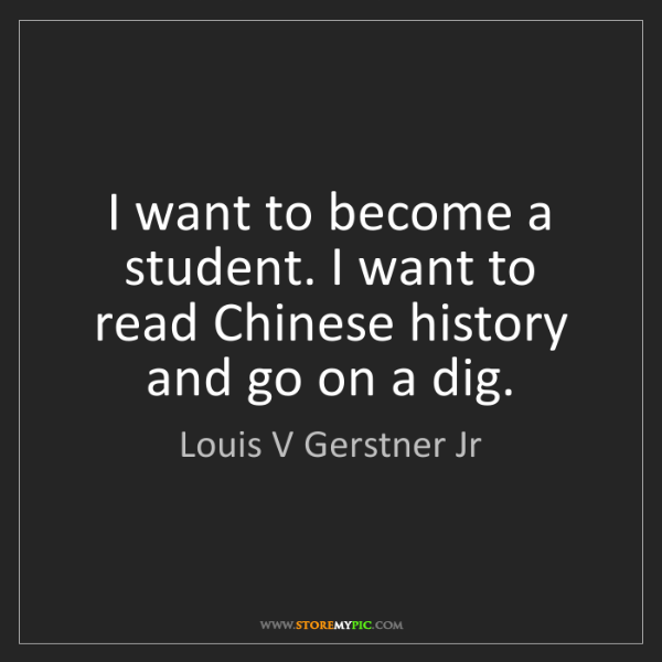 Louis V Gerstner Jr: I want to become a student. I want to read Chinese history...