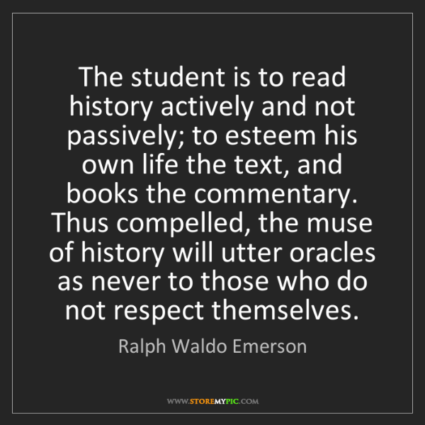 Ralph Waldo Emerson: The student is to read history actively and not passively;...